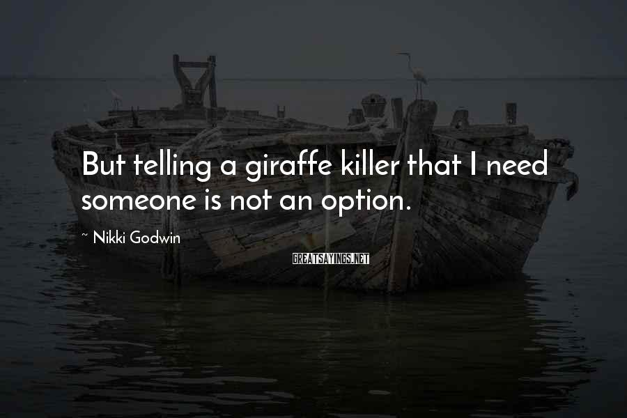 Nikki Godwin Sayings: But telling a giraffe killer that I need someone is not an option.