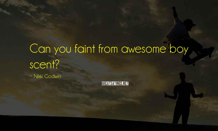 Nikki Godwin Sayings: Can you faint from awesome boy scent?