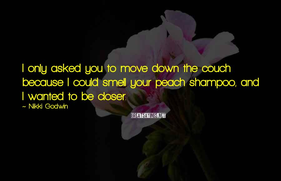 Nikki Godwin Sayings: I only asked you to move down the couch because I could smell your peach