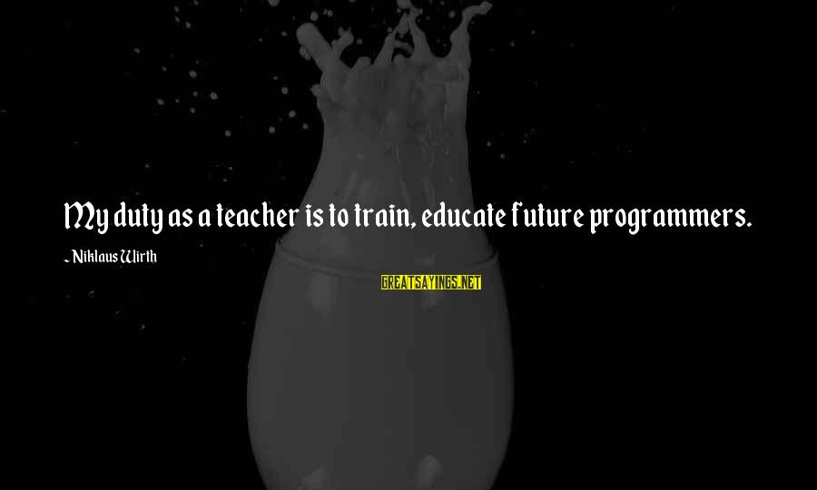 Niklaus Sayings By Niklaus Wirth: My duty as a teacher is to train, educate future programmers.