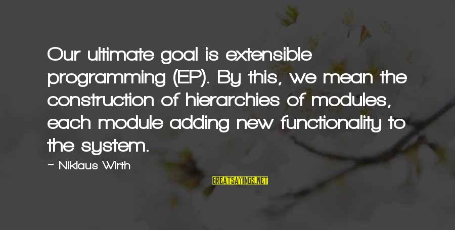 Niklaus Sayings By Niklaus Wirth: Our ultimate goal is extensible programming (EP). By this, we mean the construction of hierarchies
