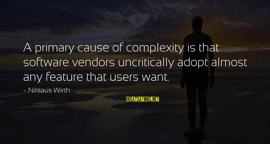 Niklaus Sayings By Niklaus Wirth: A primary cause of complexity is that software vendors uncritically adopt almost any feature that