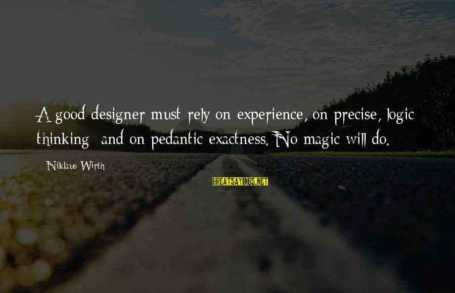 Niklaus Sayings By Niklaus Wirth: A good designer must rely on experience, on precise, logic thinking; and on pedantic exactness.
