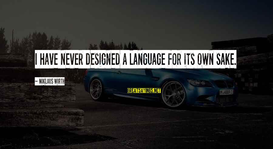 Niklaus Sayings By Niklaus Wirth: I have never designed a language for its own sake.