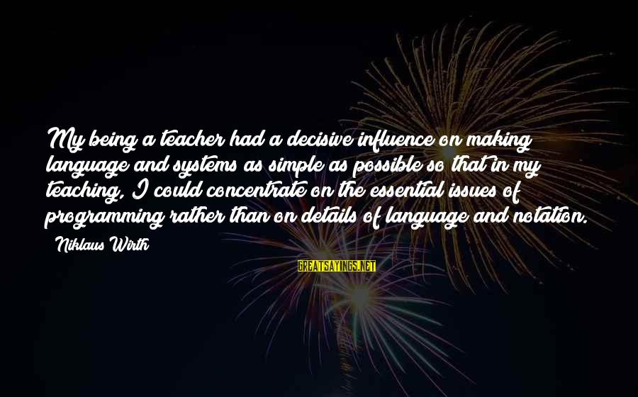 Niklaus Sayings By Niklaus Wirth: My being a teacher had a decisive influence on making language and systems as simple
