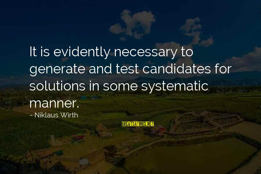 Niklaus Sayings By Niklaus Wirth: It is evidently necessary to generate and test candidates for solutions in some systematic manner.