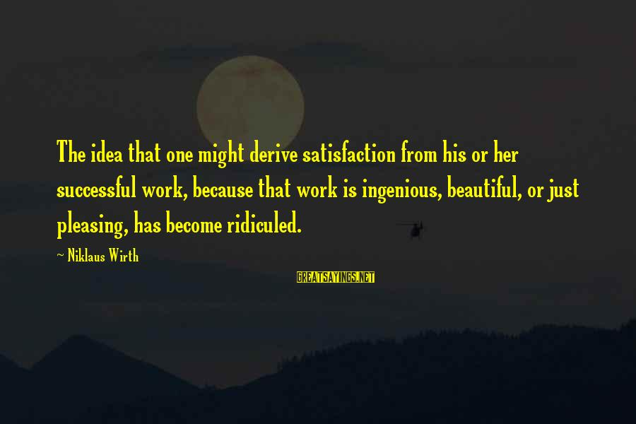 Niklaus Sayings By Niklaus Wirth: The idea that one might derive satisfaction from his or her successful work, because that