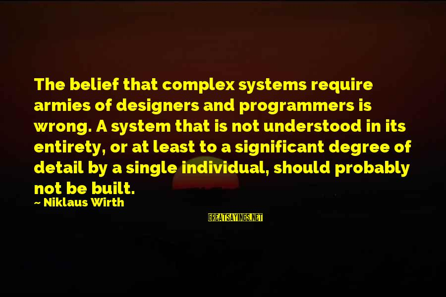 Niklaus Sayings By Niklaus Wirth: The belief that complex systems require armies of designers and programmers is wrong. A system