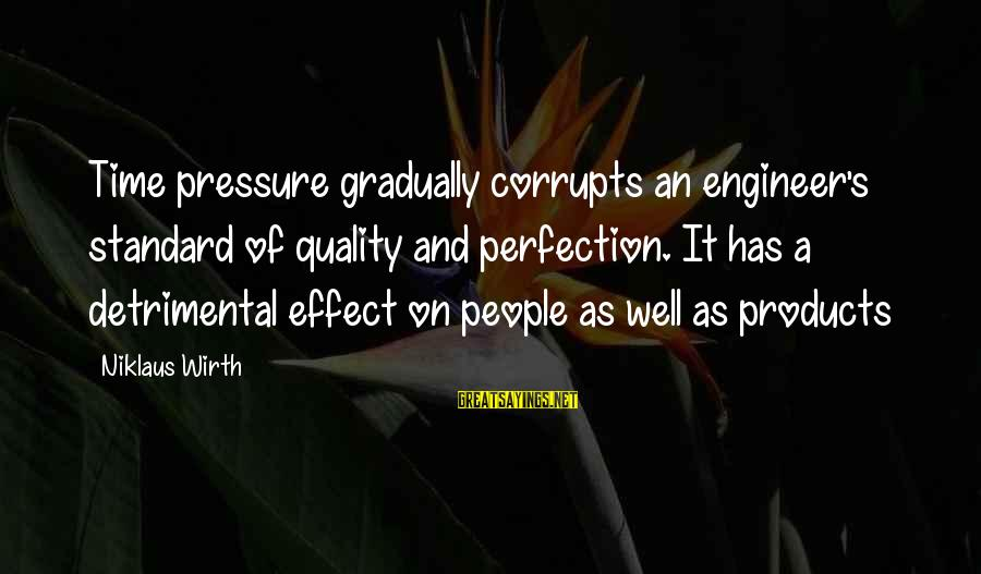 Niklaus Sayings By Niklaus Wirth: Time pressure gradually corrupts an engineer's standard of quality and perfection. It has a detrimental