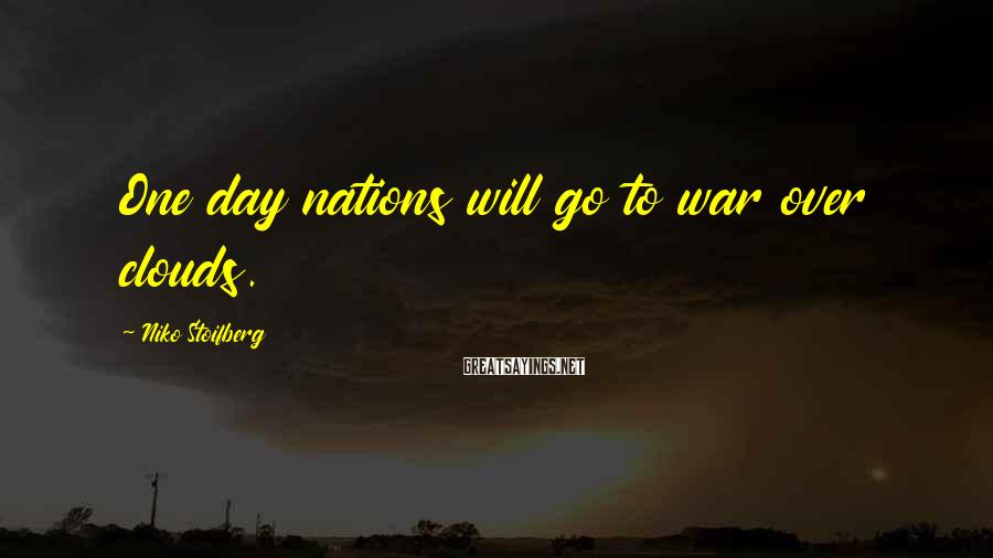 Niko Stoifberg Sayings: One day nations will go to war over clouds.