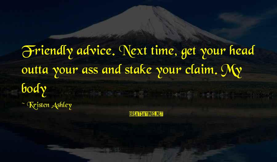 Nilekani Sayings By Kristen Ashley: Friendly advice. Next time, get your head outta your ass and stake your claim. My