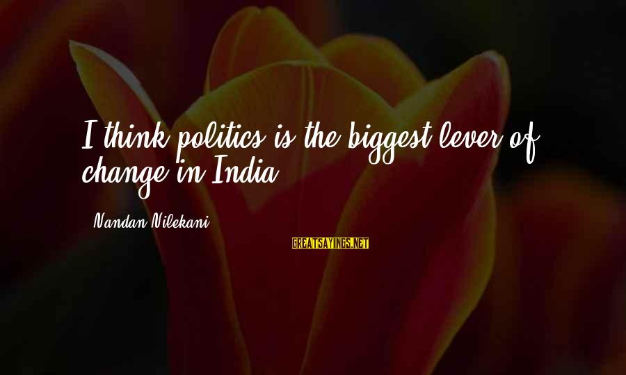 Nilekani Sayings By Nandan Nilekani: I think politics is the biggest lever of change in India.