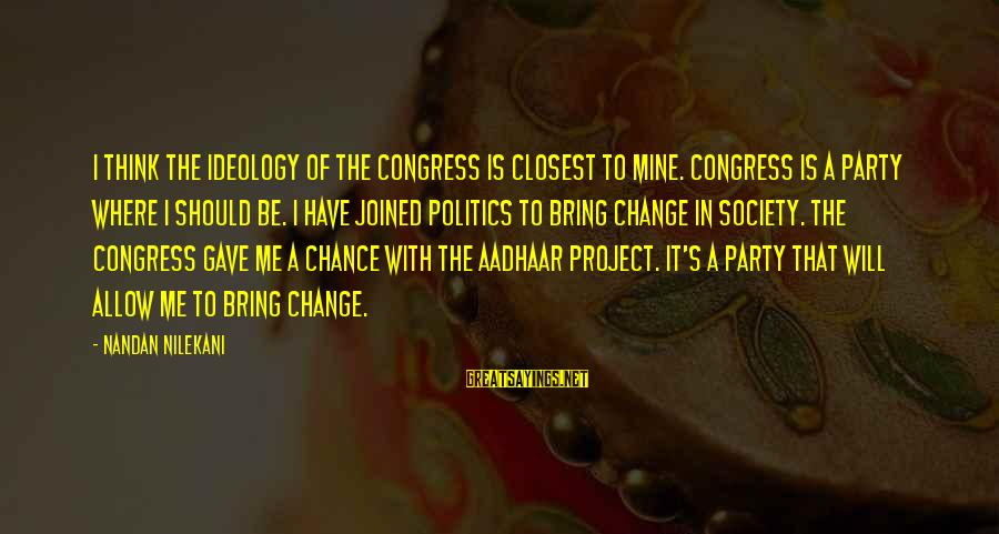 Nilekani Sayings By Nandan Nilekani: I think the ideology of the Congress is closest to mine. Congress is a party