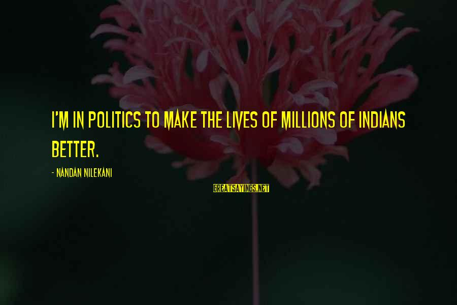 Nilekani Sayings By Nandan Nilekani: I'm in politics to make the lives of millions of Indians better.