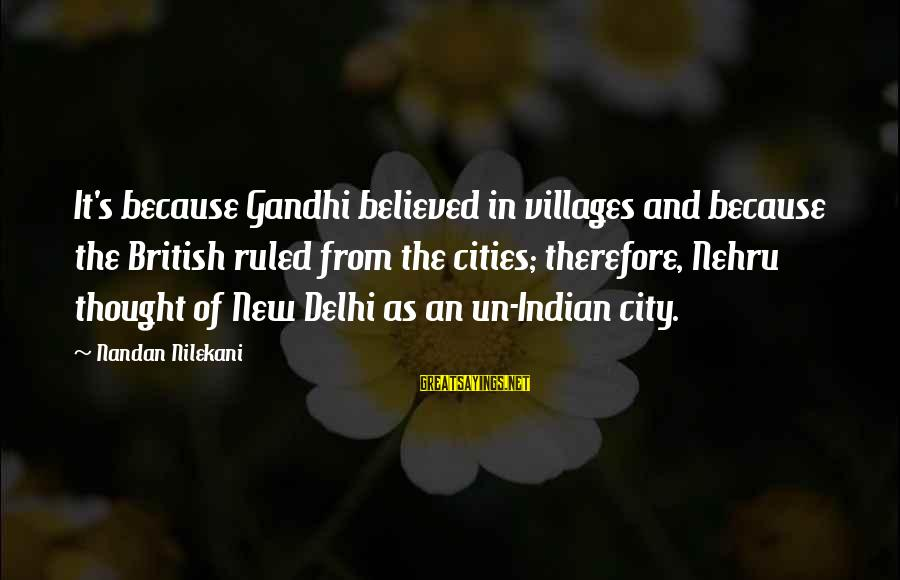Nilekani Sayings By Nandan Nilekani: It's because Gandhi believed in villages and because the British ruled from the cities; therefore,