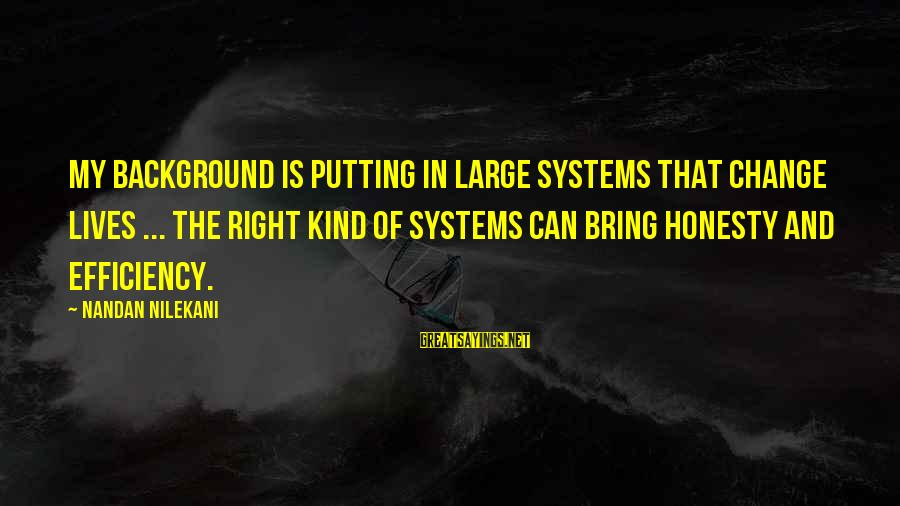 Nilekani Sayings By Nandan Nilekani: My background is putting in large systems that change lives ... The right kind of