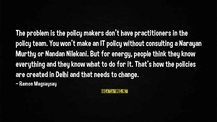 Nilekani Sayings By Ramon Magsaysay: The problem is the policy makers don't have practitioners in the policy team. You won't