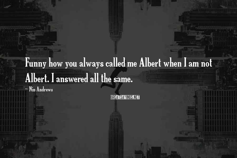 Nin Andrews Sayings: Funny how you always called me Albert when I am not Albert. I answered all