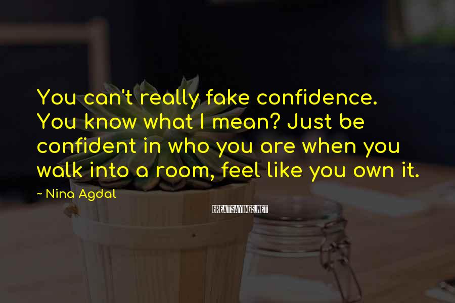 Nina Agdal Sayings: You can't really fake confidence. You know what I mean? Just be confident in who