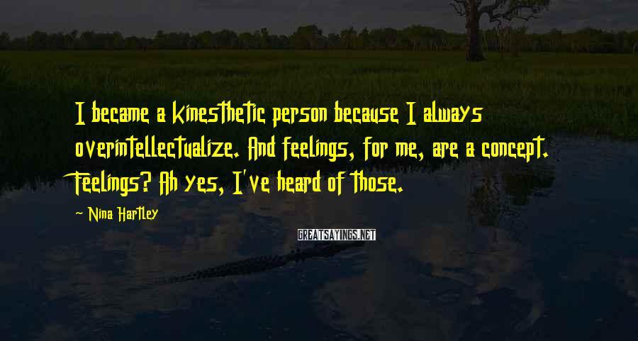 Nina Hartley Sayings: I became a kinesthetic person because I always overintellectualize. And feelings, for me, are a
