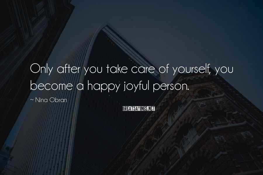 Nina Obran Sayings: Only after you take care of yourself, you become a happy joyful person.