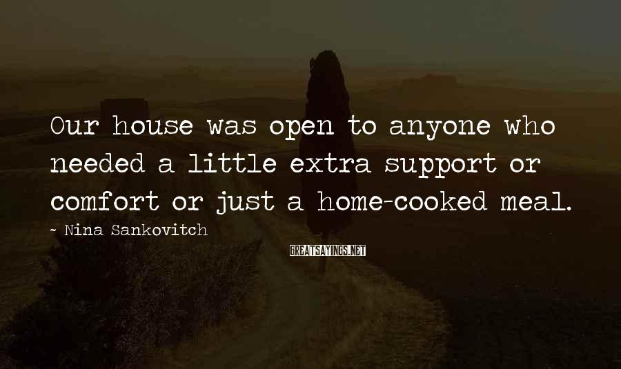 Nina Sankovitch Sayings: Our house was open to anyone who needed a little extra support or comfort or