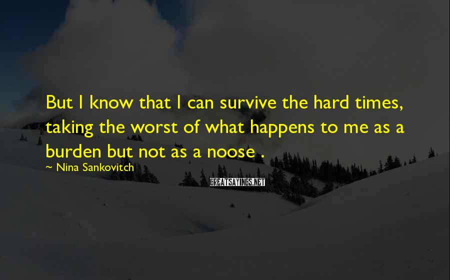 Nina Sankovitch Sayings: But I know that I can survive the hard times, taking the worst of what
