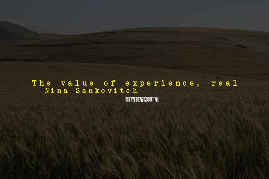 Nina Sankovitch Sayings: The value of experience, real or imagined, is that is shows us how to -