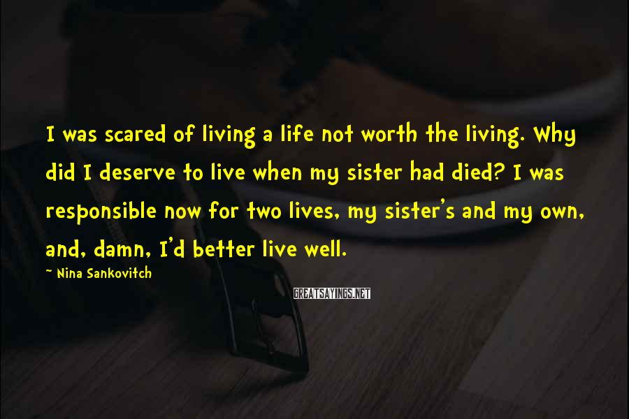 Nina Sankovitch Sayings: I was scared of living a life not worth the living. Why did I deserve