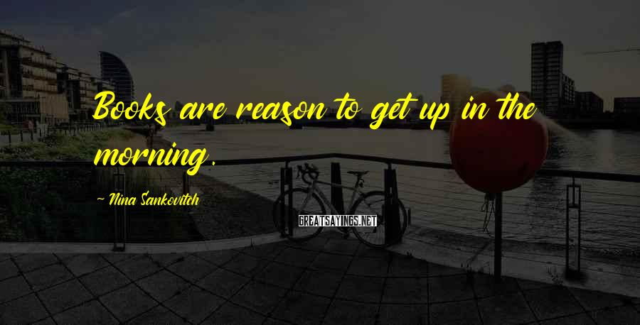 Nina Sankovitch Sayings: Books are reason to get up in the morning.