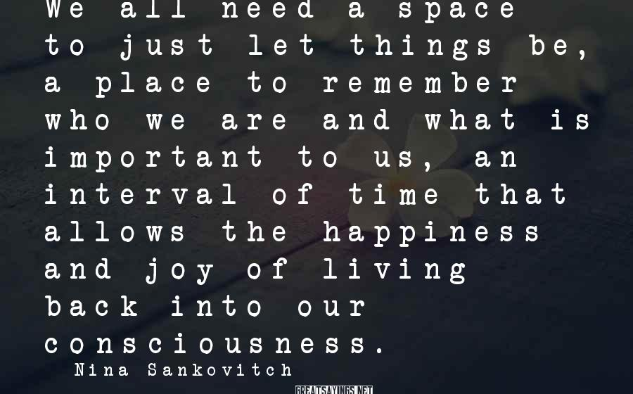 Nina Sankovitch Sayings: We all need a space to just let things be, a place to remember who