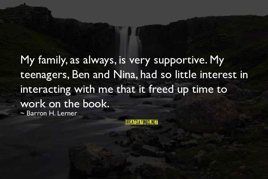 Nina Sayings By Barron H. Lerner: My family, as always, is very supportive. My teenagers, Ben and Nina, had so little
