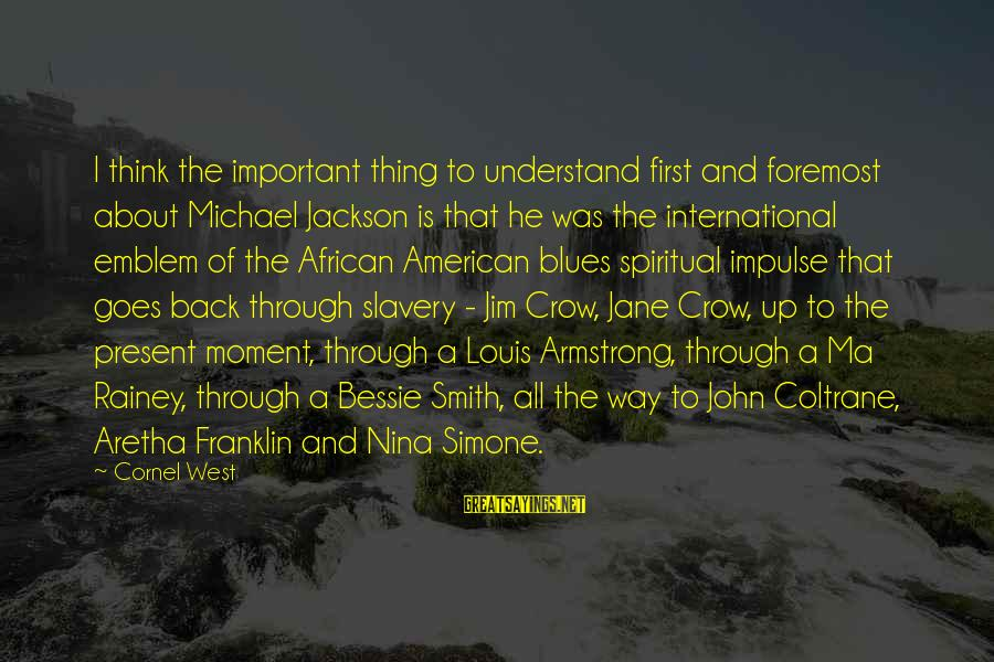 Nina Sayings By Cornel West: I think the important thing to understand first and foremost about Michael Jackson is that
