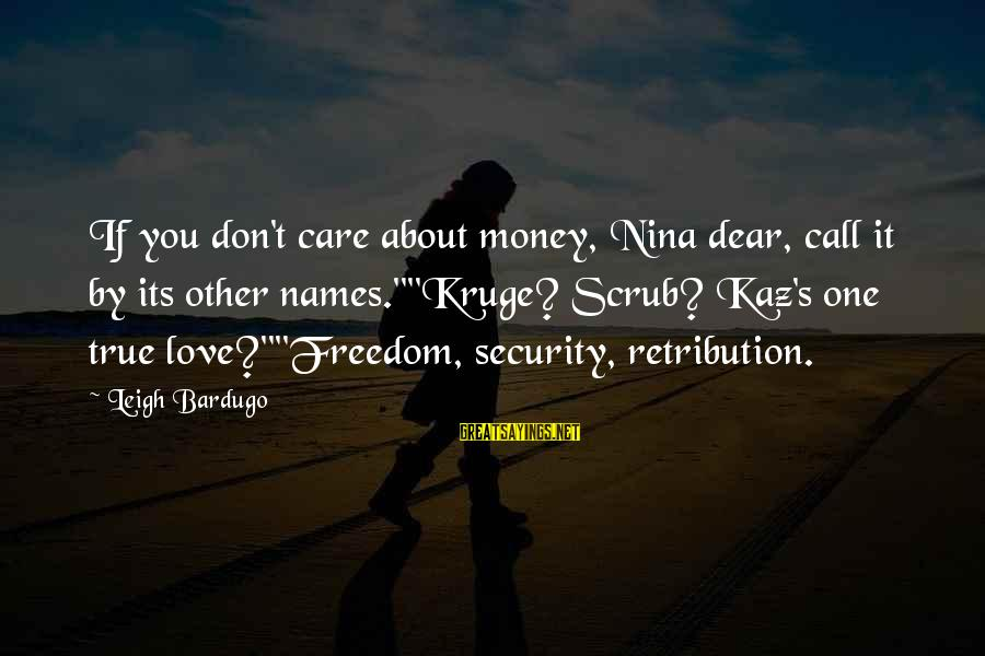 """Nina Sayings By Leigh Bardugo: If you don't care about money, Nina dear, call it by its other names.""""""""Kruge? Scrub?"""