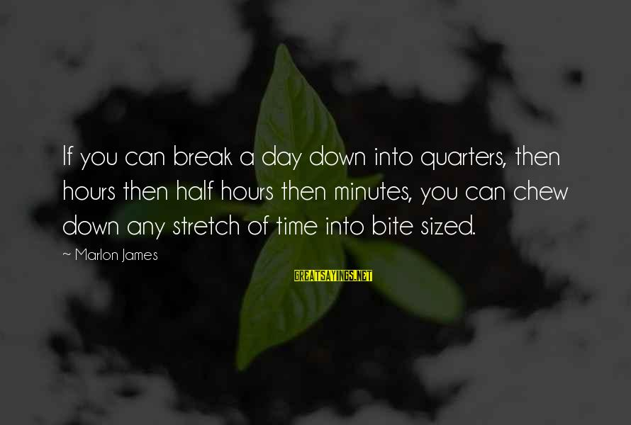 Nina Sayings By Marlon James: If you can break a day down into quarters, then hours then half hours then