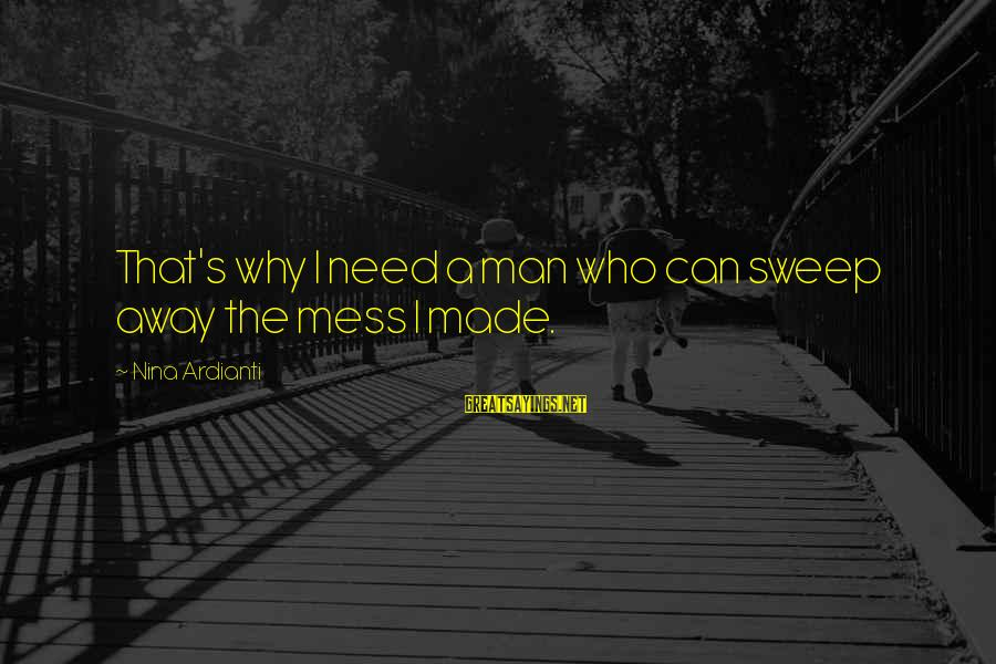 Nina Sayings By Nina Ardianti: That's why I need a man who can sweep away the mess I made.