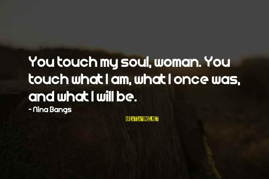 Nina Sayings By Nina Bangs: You touch my soul, woman. You touch what I am, what I once was, and