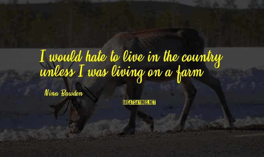 Nina Sayings By Nina Bawden: I would hate to live in the country, unless I was living on a farm.