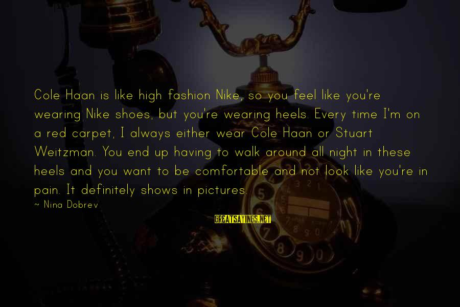 Nina Sayings By Nina Dobrev: Cole Haan is like high fashion Nike, so you feel like you're wearing Nike shoes,