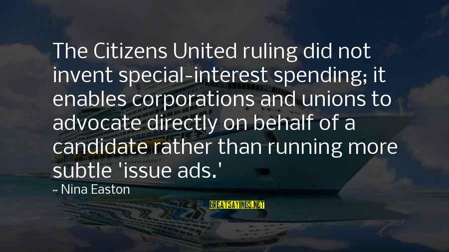 Nina Sayings By Nina Easton: The Citizens United ruling did not invent special-interest spending; it enables corporations and unions to