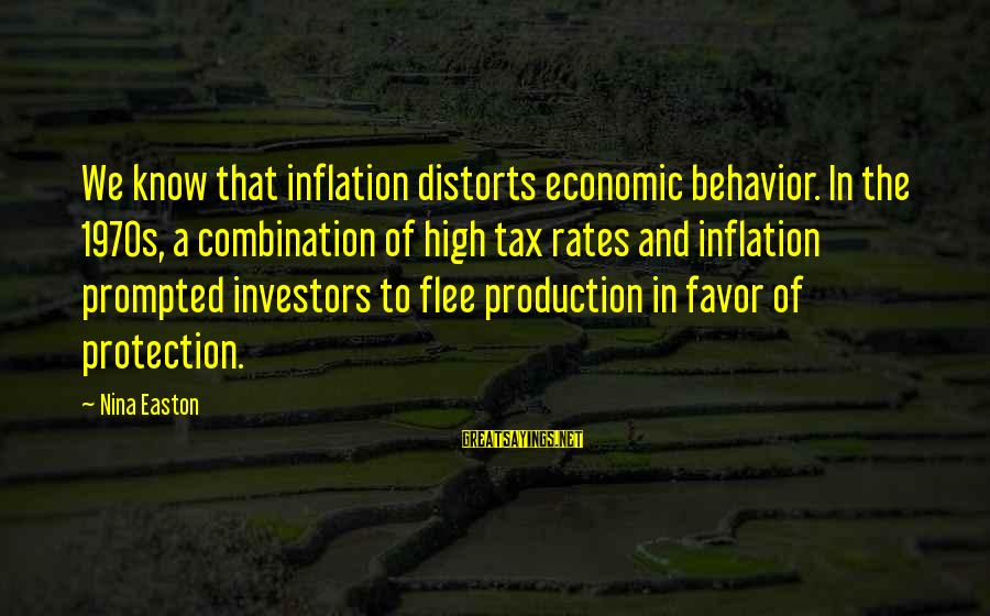 Nina Sayings By Nina Easton: We know that inflation distorts economic behavior. In the 1970s, a combination of high tax