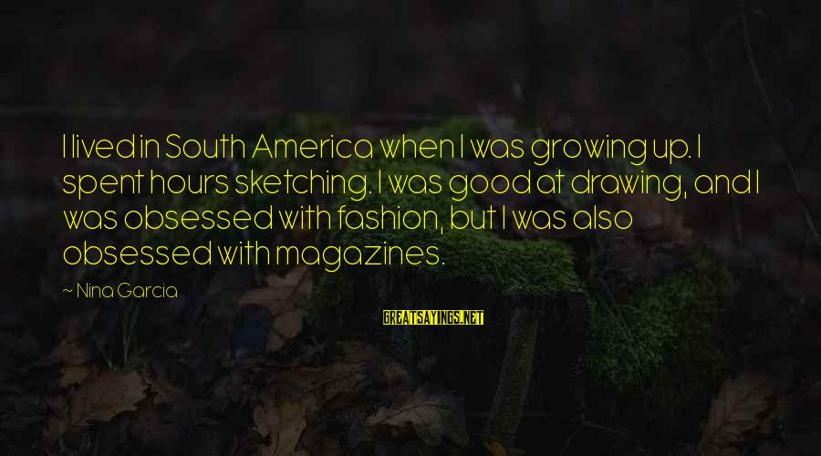 Nina Sayings By Nina Garcia: I lived in South America when I was growing up. I spent hours sketching. I