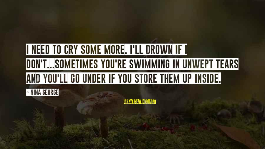 Nina Sayings By Nina George: I need to cry some more. I'll drown if I don't...Sometimes you're swimming in unwept