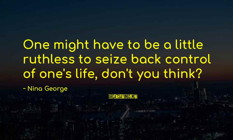 Nina Sayings By Nina George: One might have to be a little ruthless to seize back control of one's life,
