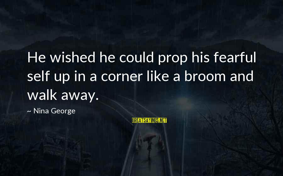 Nina Sayings By Nina George: He wished he could prop his fearful self up in a corner like a broom