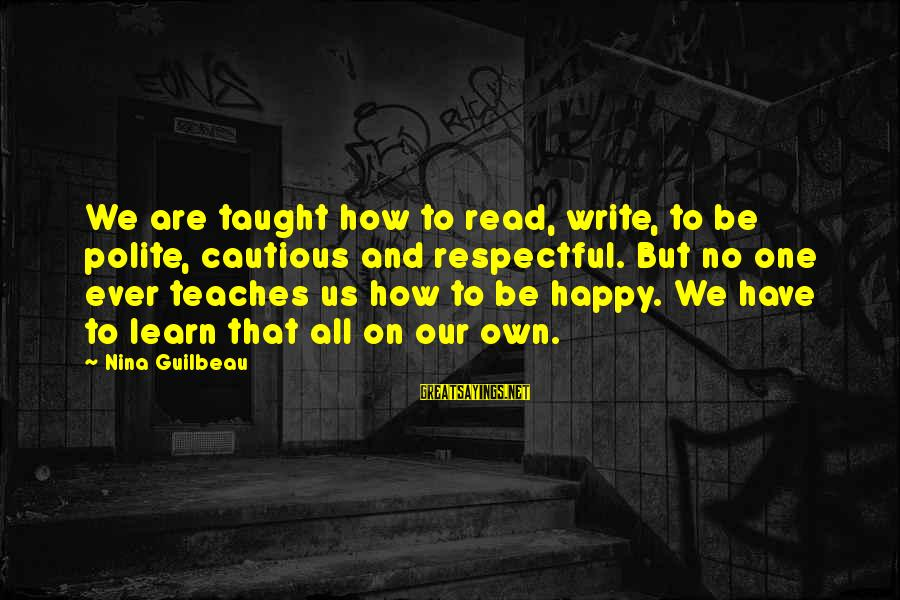 Nina Sayings By Nina Guilbeau: We are taught how to read, write, to be polite, cautious and respectful. But no