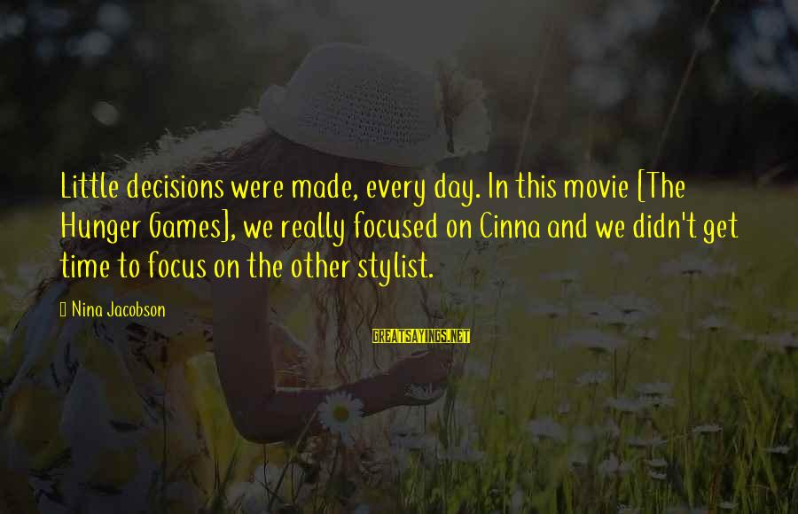 Nina Sayings By Nina Jacobson: Little decisions were made, every day. In this movie [The Hunger Games], we really focused