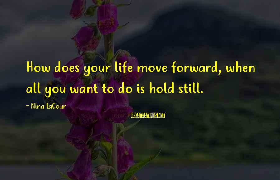 Nina Sayings By Nina LaCour: How does your life move forward, when all you want to do is hold still.