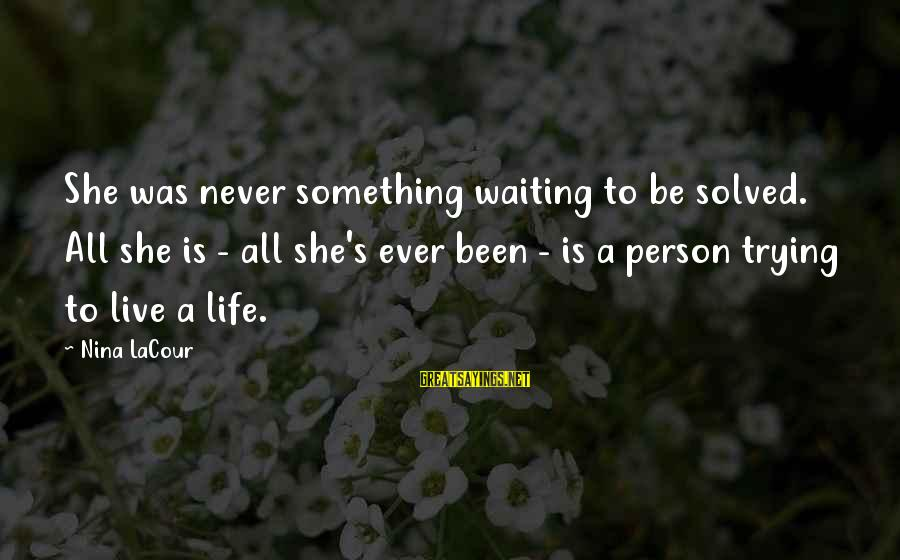 Nina Sayings By Nina LaCour: She was never something waiting to be solved. All she is - all she's ever