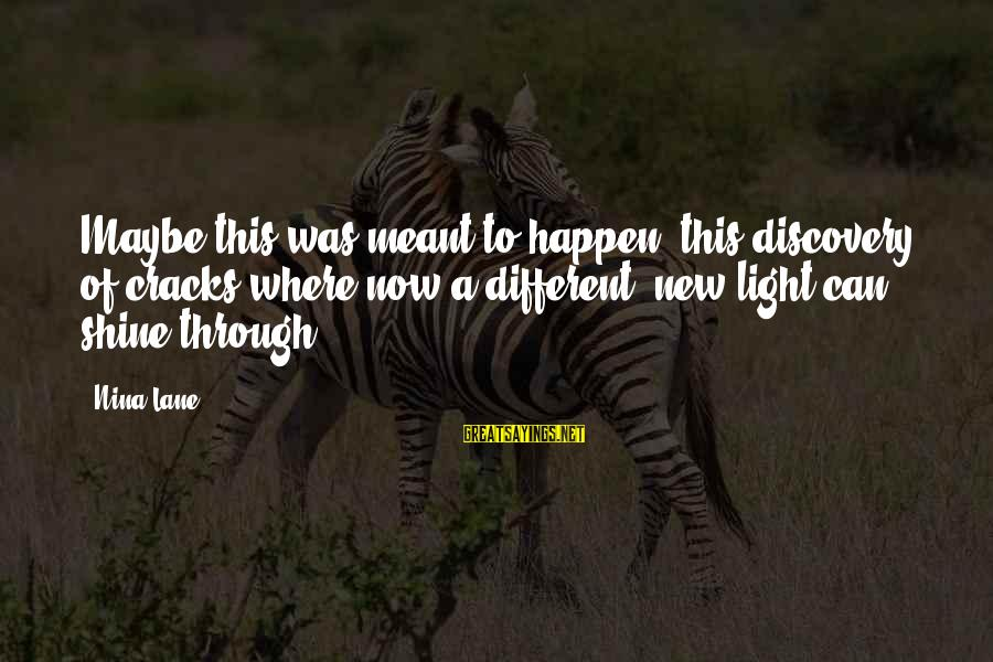 Nina Sayings By Nina Lane: Maybe this was meant to happen, this discovery of cracks where now a different, new